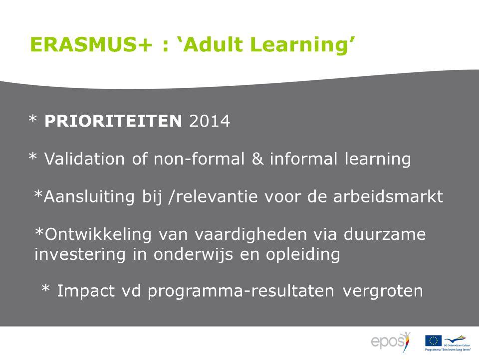 ERASMUS+ : 'Adult Learning' * PRIORITEITEN 2014 * Validation of non-formal & informal learning *Aansluiting bij /relevantie voor de arbeidsmarkt *Ontwikkeling van vaardigheden via duurzame investering in onderwijs en opleiding * Impact vd programma-resultaten vergroten