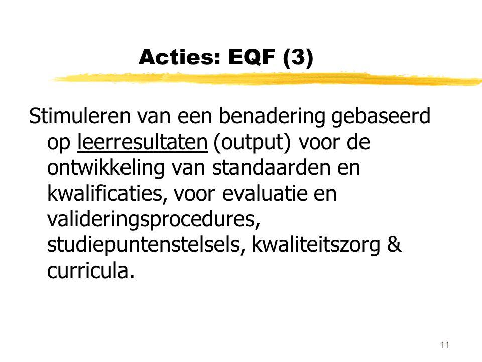 11 Acties: EQF (3) Stimuleren van een benadering gebaseerd op leerresultaten (output) voor de ontwikkeling van standaarden en kwalificaties, voor evaluatie en valideringsprocedures, studiepuntenstelsels, kwaliteitszorg & curricula.