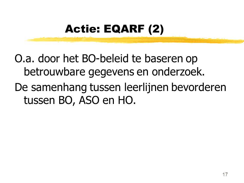 17 Actie: EQARF (2) O.a. door het BO-beleid te baseren op betrouwbare gegevens en onderzoek. De samenhang tussen leerlijnen bevorderen tussen BO, ASO