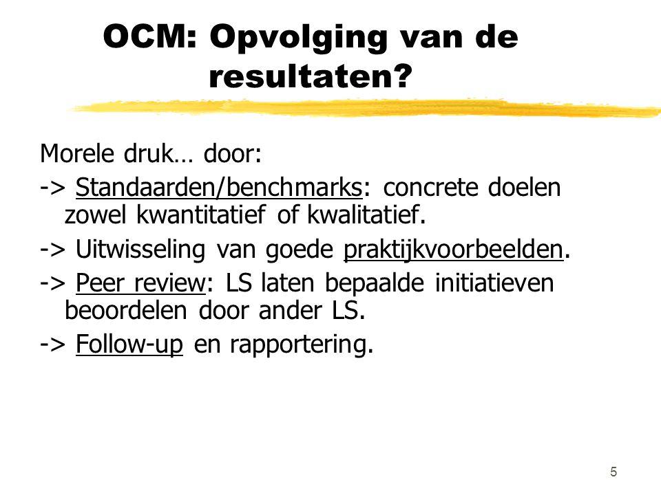 5 OCM: Opvolging van de resultaten? Morele druk… door: -> Standaarden/benchmarks: concrete doelen zowel kwantitatief of kwalitatief. -> Uitwisseling v