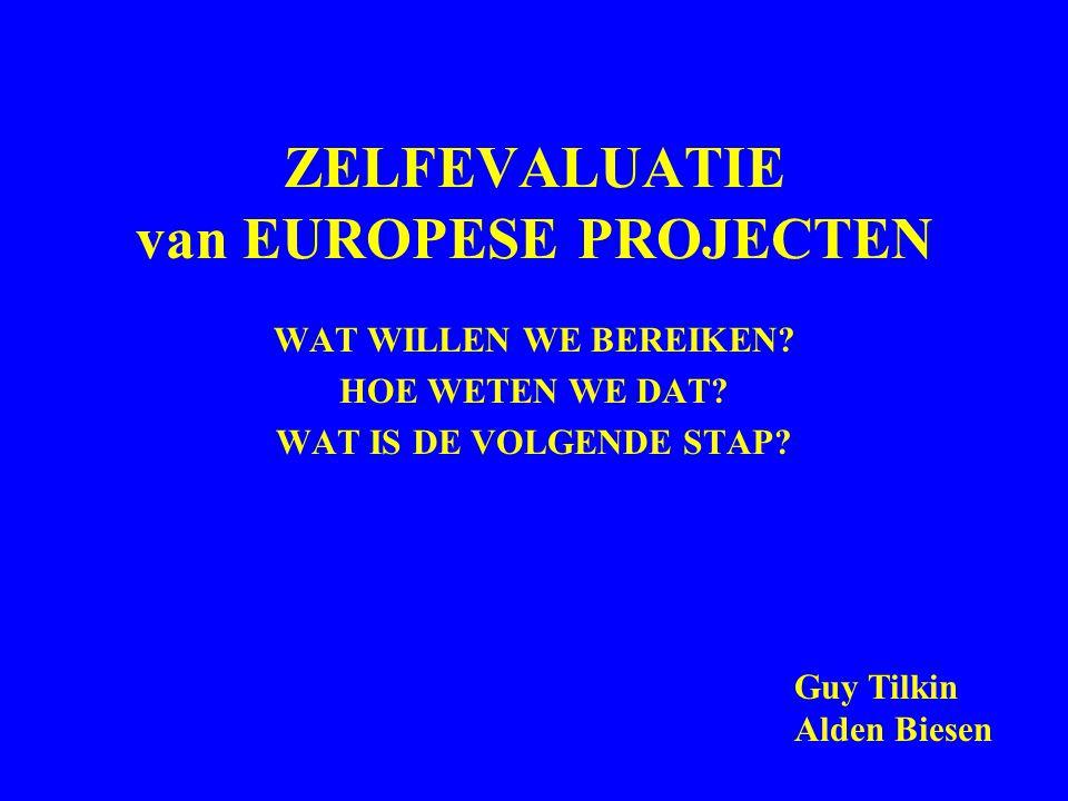 ZELFEVALUATIE van EUROPESE PROJECTEN WAT WILLEN WE BEREIKEN? HOE WETEN WE DAT? WAT IS DE VOLGENDE STAP? Guy Tilkin Alden Biesen