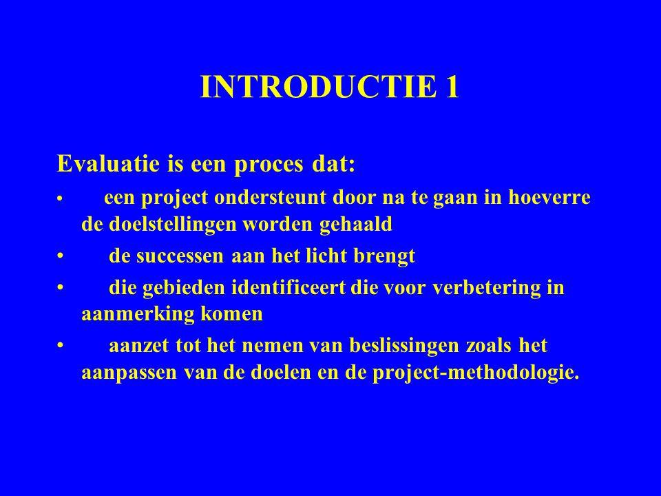INTRODUCTIE 1 Evaluatie is een proces dat: een project ondersteunt door na te gaan in hoeverre de doelstellingen worden gehaald de successen aan het l