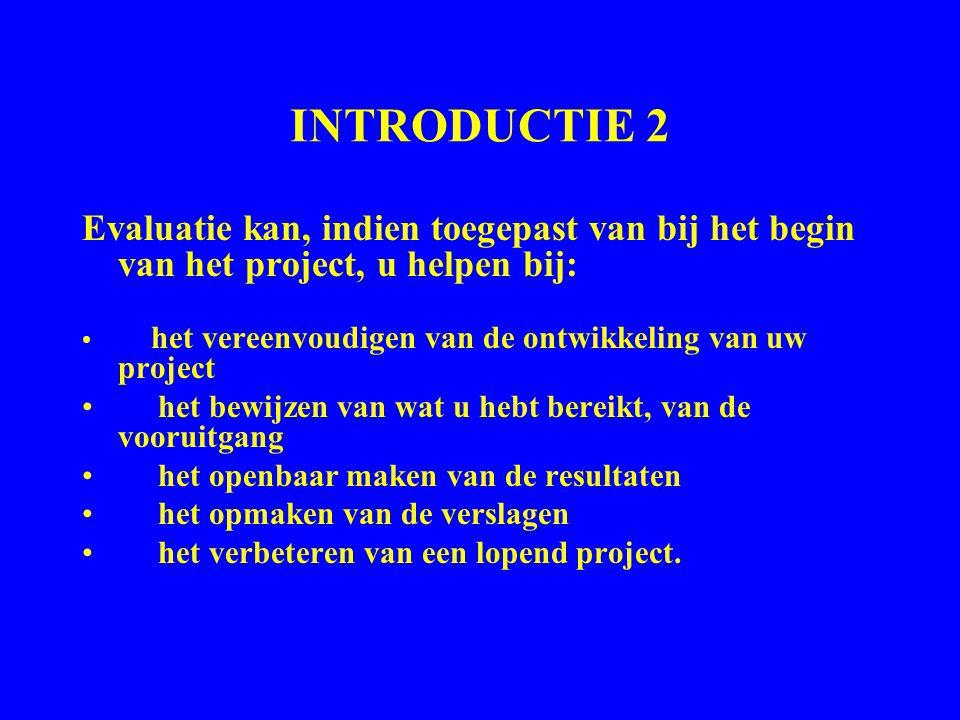 INTRODUCTIE 2 Evaluatie kan, indien toegepast van bij het begin van het project, u helpen bij: het vereenvoudigen van de ontwikkeling van uw project h
