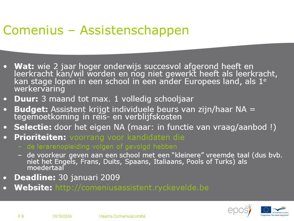 P 8 Comenius – Assistenschappen Wat: wie 2 jaar hoger onderwijs succesvol afgerond heeft en leerkracht kan/wil worden en nog niet gewerkt heeft als leerkracht, kan stage lopen in een school in een ander Europees land, als 1 e werkervaring Duur: 3 maand tot max.