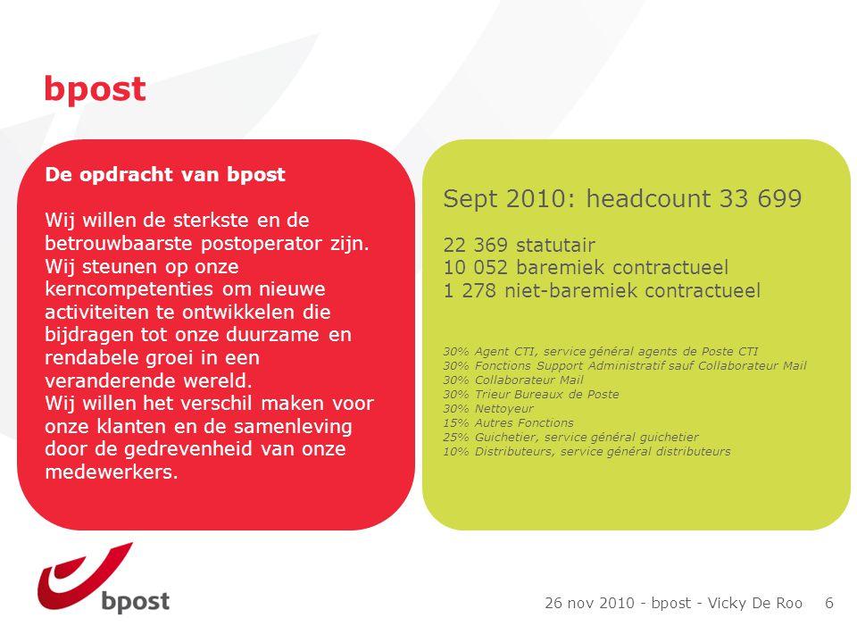 26 nov 2010 - bpost - Vicky De Roo 6 bpost De opdracht van bpost Wij willen de sterkste en de betrouwbaarste postoperator zijn.