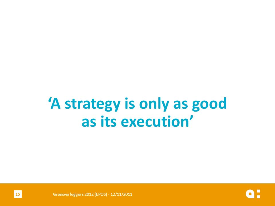 Grensverleggers 2012 (EPOS) - 12/11/201115 'A strategy is only as good as its execution'