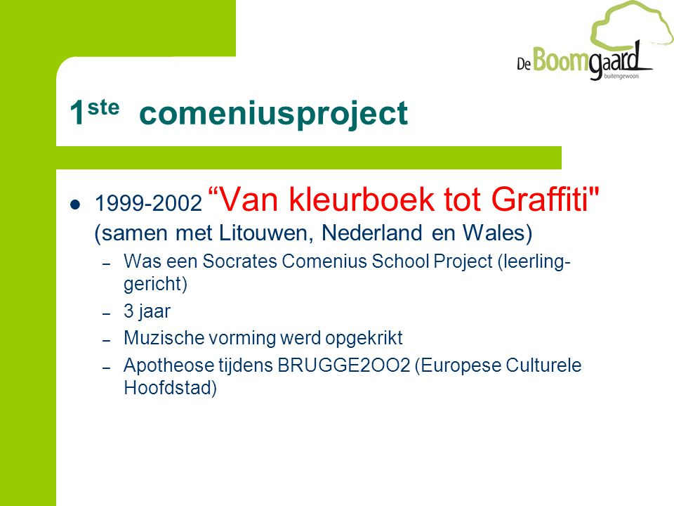 1 ste comeniusproject 1999-2002 Van kleurboek tot Graffiti (samen met Litouwen, Nederland en Wales) – Was een Socrates Comenius School Project (leerling- gericht) – 3 jaar – Muzische vorming werd opgekrikt – Apotheose tijdens BRUGGE2OO2 (Europese Culturele Hoofdstad)