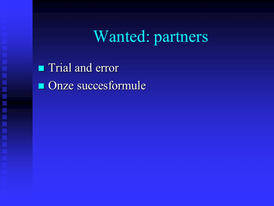 Wanted: partners Trial and error Trial and error Onze succesformule Onze succesformule