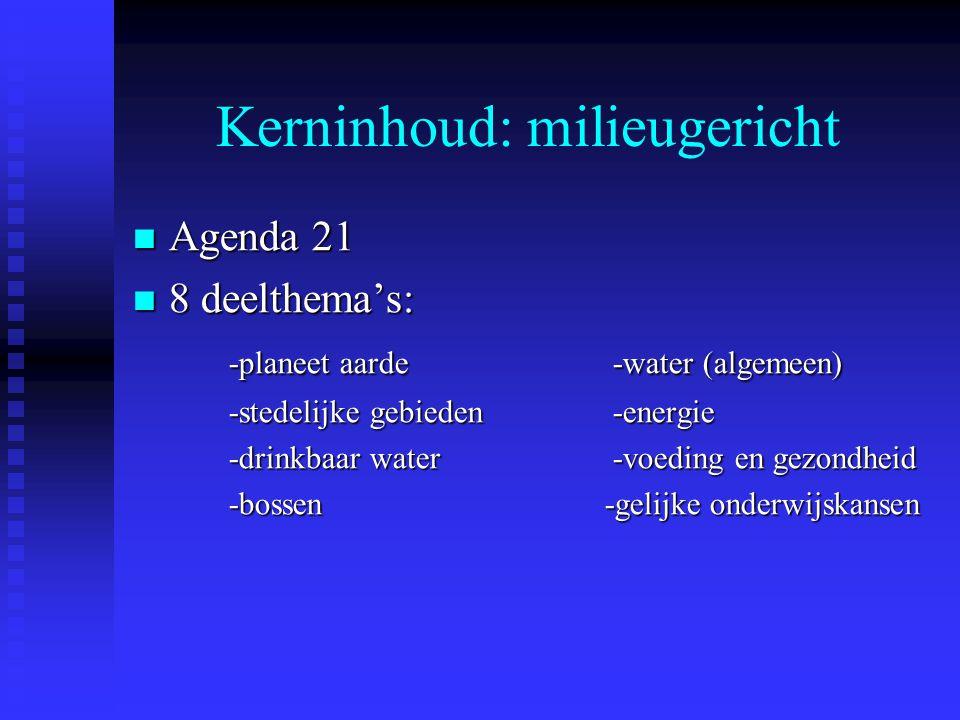 Kerninhoud: milieugericht Agenda 21 Agenda 21 8 deelthema's: 8 deelthema's: -planeet aarde -water (algemeen) -stedelijke gebieden-energie -drinkbaar water-voeding en gezondheid -bossen -gelijke onderwijskansen