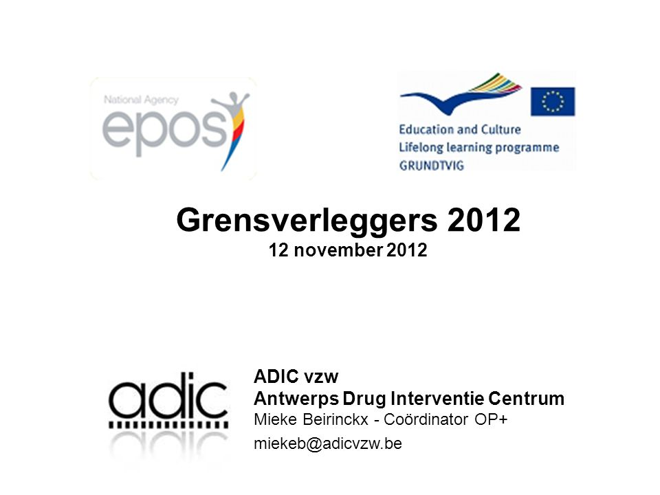 Grensverleggers 2012 12 november 2012 ADIC vzw Antwerps Drug Interventie Centrum Mieke Beirinckx - Coördinator OP+ miekeb@adicvzw.be