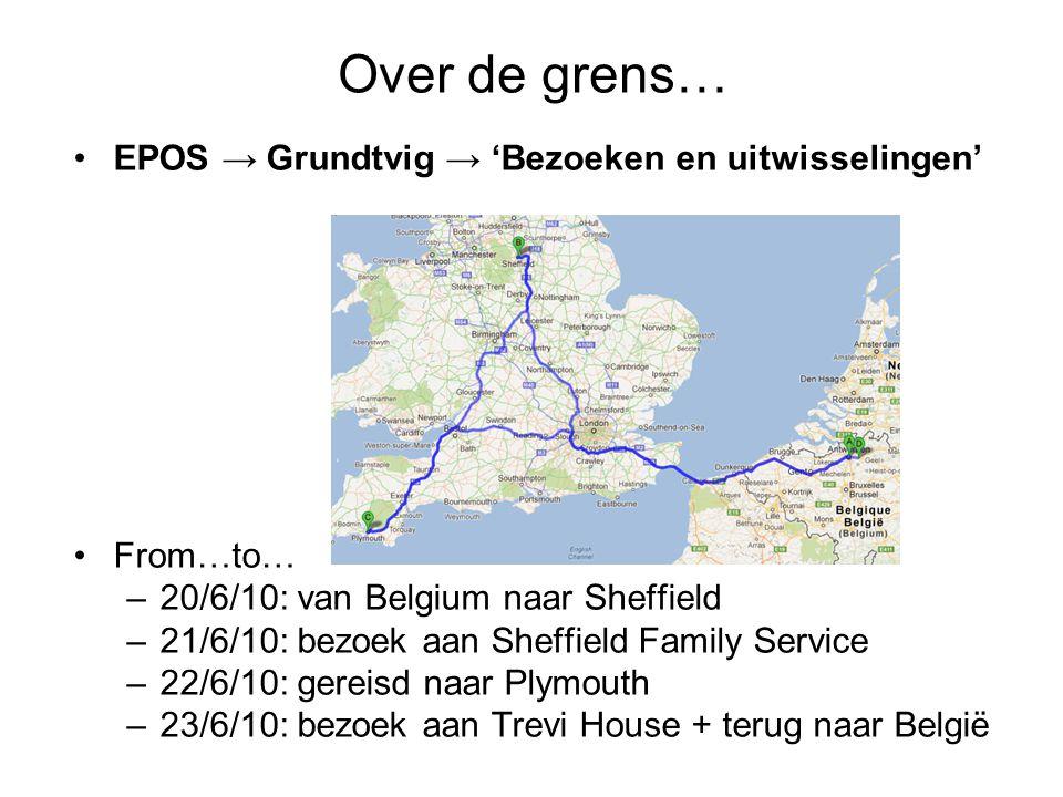 Over de grens… EPOS → Grundtvig → 'Bezoeken en uitwisselingen' From…to… –20/6/10: van Belgium naar Sheffield –21/6/10: bezoek aan Sheffield Family Service –22/6/10: gereisd naar Plymouth –23/6/10: bezoek aan Trevi House + terug naar België
