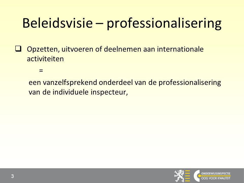 Beleidsvisie – professionalisering  Opzetten, uitvoeren of deelnemen aan internationale activiteiten = een vanzelfsprekend onderdeel van de professionalisering van de individuele inspecteur, 3
