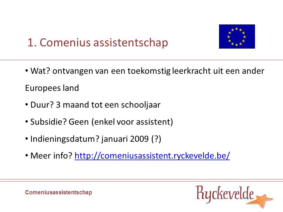 1. Comenius assistentschap Wat? ontvangen van een toekomstig leerkracht uit een ander Europees land Duur? 3 maand tot een schooljaar Subsidie? Geen (e