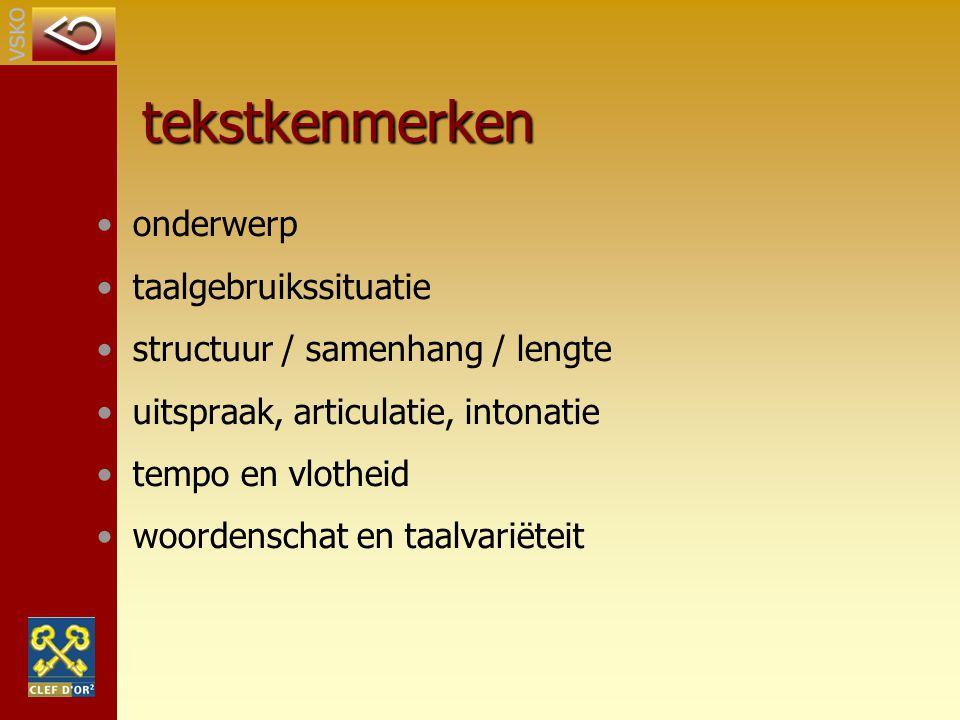 tekstkenmerken onderwerp taalgebruikssituatie structuur / samenhang / lengte uitspraak, articulatie, intonatie tempo en vlotheid woordenschat en taalv