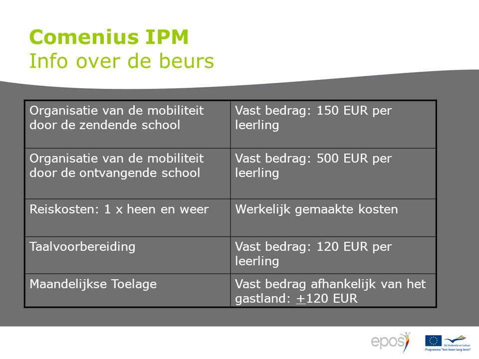 Comenius IPM Info over de beurs Organisatie van de mobiliteit door de zendende school Vast bedrag: 150 EUR per leerling Organisatie van de mobiliteit door de ontvangende school Vast bedrag: 500 EUR per leerling Reiskosten: 1 x heen en weerWerkelijk gemaakte kosten TaalvoorbereidingVast bedrag: 120 EUR per leerling Maandelijkse ToelageVast bedrag afhankelijk van het gastland: +120 EUR