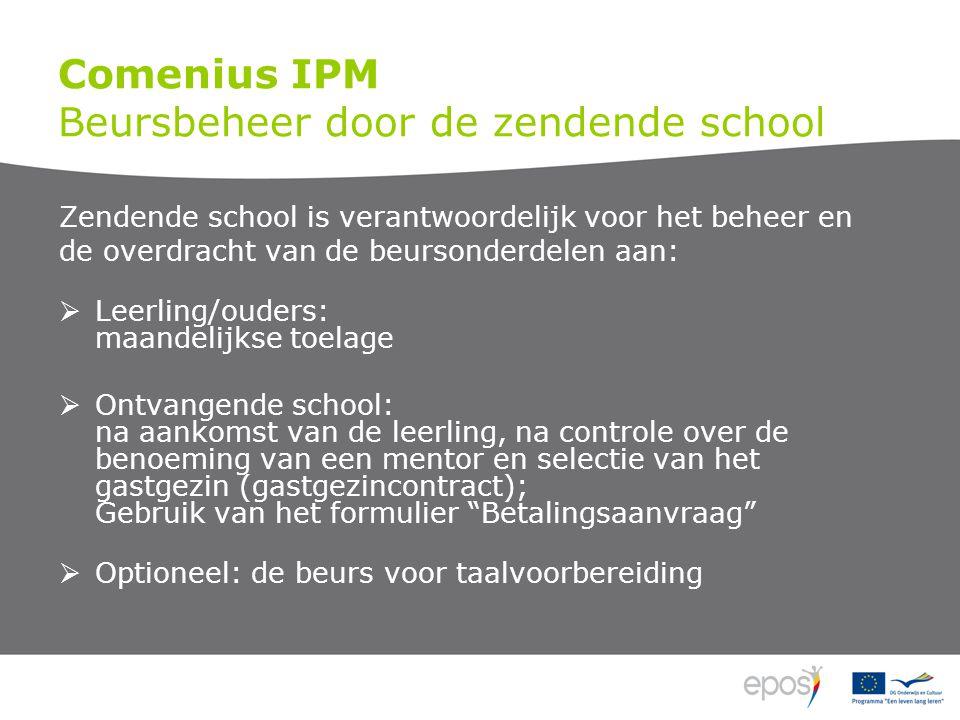 Comenius IPM Beursbeheer door de zendende school Zendende school is verantwoordelijk voor het beheer en de overdracht van de beursonderdelen aan:  Leerling/ouders: maandelijkse toelage  Ontvangende school: na aankomst van de leerling, na controle over de benoeming van een mentor en selectie van het gastgezin (gastgezincontract); Gebruik van het formulier Betalingsaanvraag  Optioneel: de beurs voor taalvoorbereiding