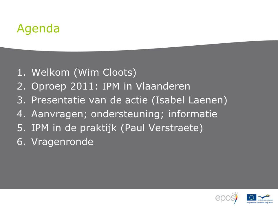 Agenda 1.Welkom (Wim Cloots) 2.Oproep 2011: IPM in Vlaanderen 3.Presentatie van de actie (Isabel Laenen) 4.Aanvragen; ondersteuning; informatie 5.IPM