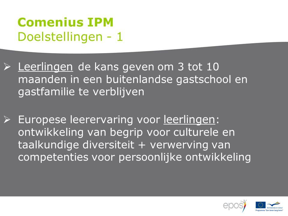 Comenius IPM Doelstellingen - 1  Leerlingen de kans geven om 3 tot 10 maanden in een buitenlandse gastschool en gastfamilie te verblijven  Europese leerervaring voor leerlingen : ontwikkeling van begrip voor culturele en taalkundige diversiteit + verwerving van competenties voor persoonlijke ontwikkeling