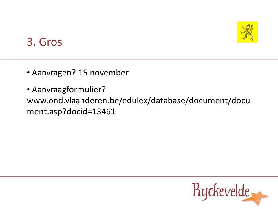 3. Gros Aanvragen? 15 november Aanvraagformulier? www.ond.vlaanderen.be/edulex/database/document/docu ment.asp?docid=13461