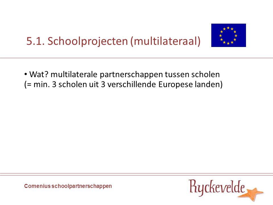 5.1. Schoolprojecten (multilateraal) Wat? multilaterale partnerschappen tussen scholen (= min. 3 scholen uit 3 verschillende Europese landen) Comenius