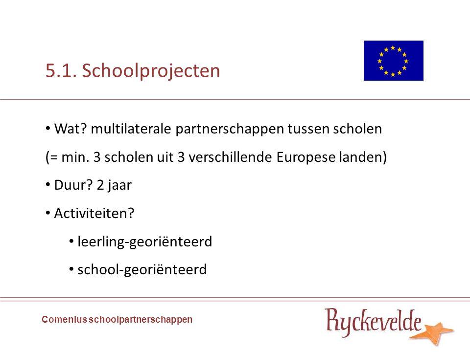 5.1. Schoolprojecten Comenius schoolpartnerschappen Wat? multilaterale partnerschappen tussen scholen (= min. 3 scholen uit 3 verschillende Europese l