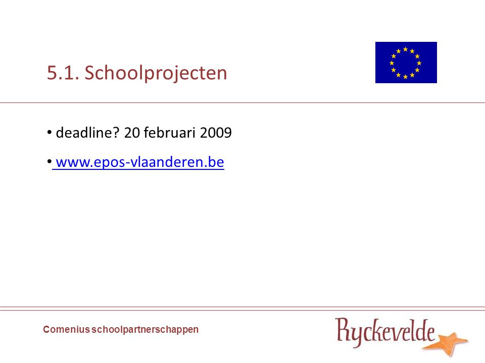 5.1. Schoolprojecten Comenius schoolpartnerschappen deadline? 20 februari 2009 www.epos-vlaanderen.be