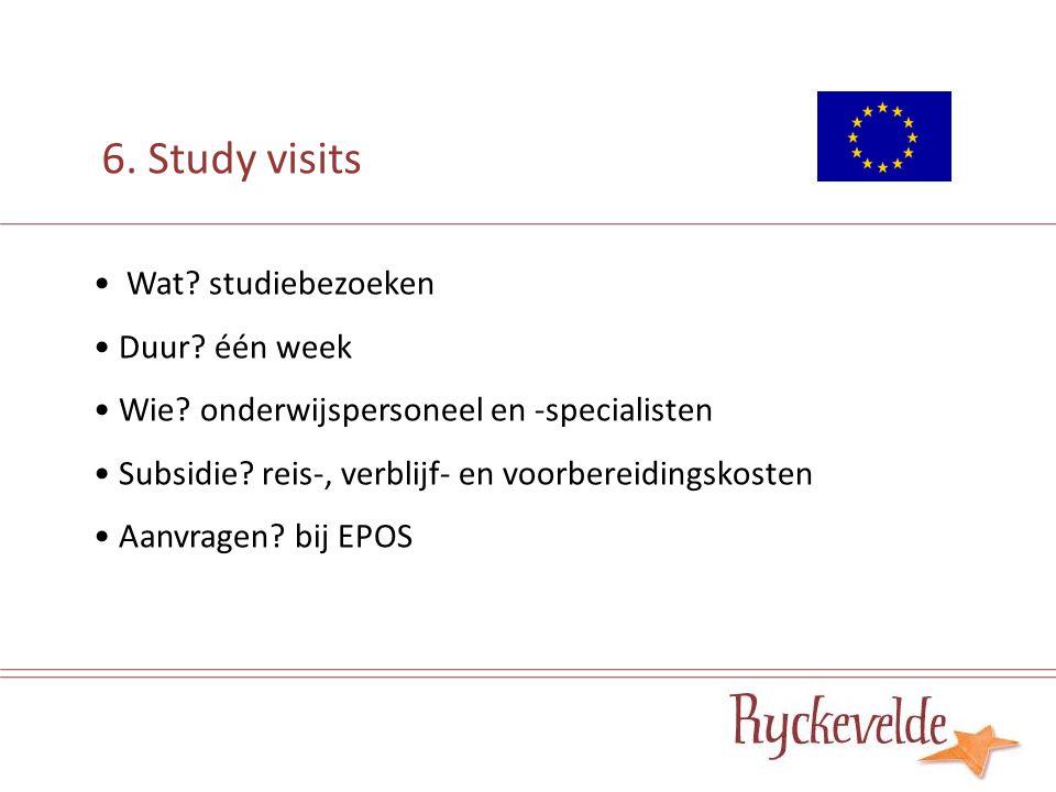 6. Study visits Wat? studiebezoeken Duur? één week Wie? onderwijspersoneel en -specialisten Subsidie? reis-, verblijf- en voorbereidingskosten Aanvrag