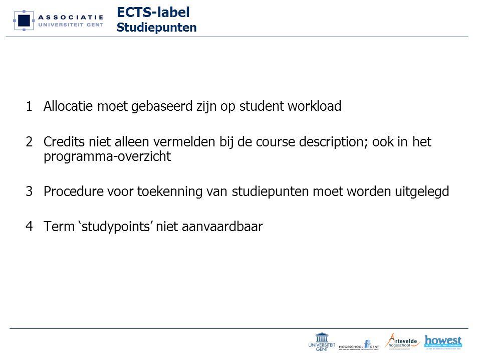 ECTS-label Studiepunten 1Allocatie moet gebaseerd zijn op student workload 2Credits niet alleen vermelden bij de course description; ook in het programma-overzicht 3Procedure voor toekenning van studiepunten moet worden uitgelegd 4Term 'studypoints' niet aanvaardbaar