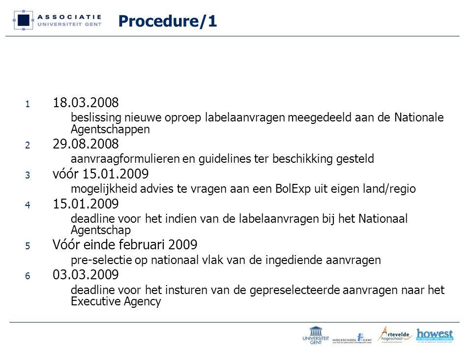 Procedure/1 1 18.03.2008 beslissing nieuwe oproep labelaanvragen meegedeeld aan de Nationale Agentschappen 2 29.08.2008 aanvraagformulieren en guidelines ter beschikking gesteld 3 vóór 15.01.2009 mogelijkheid advies te vragen aan een BolExp uit eigen land/regio 4 15.01.2009 deadline voor het indien van de labelaanvragen bij het Nationaal Agentschap 5 Vóór einde februari 2009 pre-selectie op nationaal vlak van de ingediende aanvragen 6 03.03.2009 deadline voor het insturen van de gepreselecteerde aanvragen naar het Executive Agency