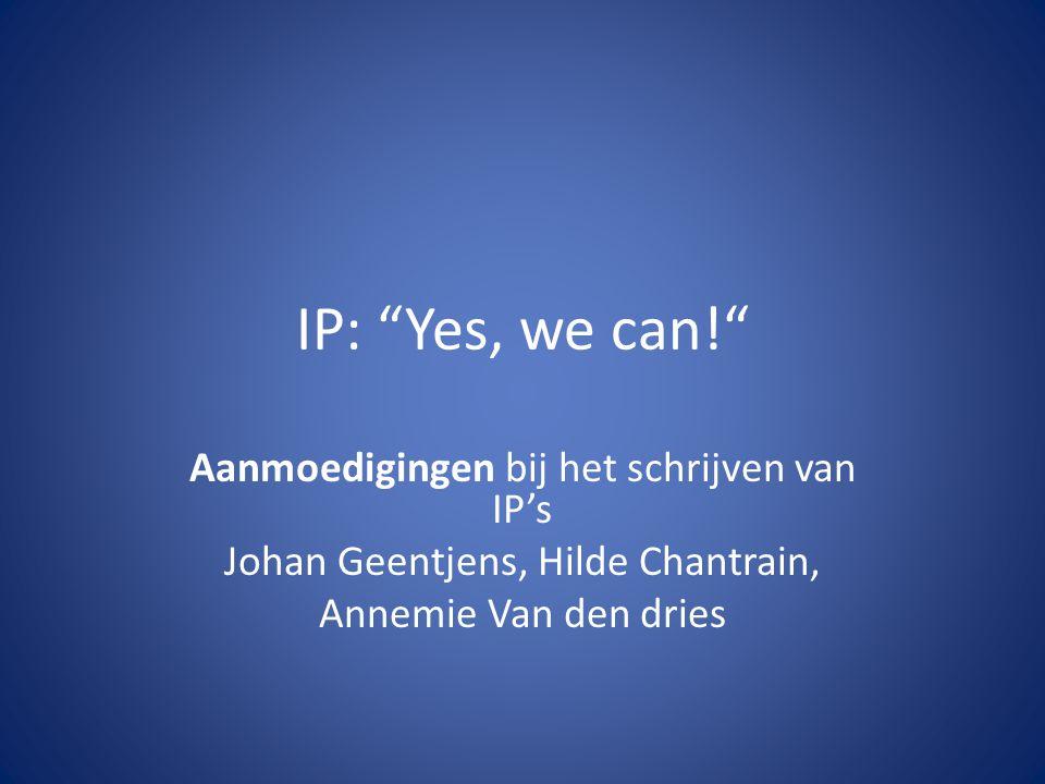 """IP: """"Yes, we can!"""" Aanmoedigingen bij het schrijven van IP's Johan Geentjens, Hilde Chantrain, Annemie Van den dries"""