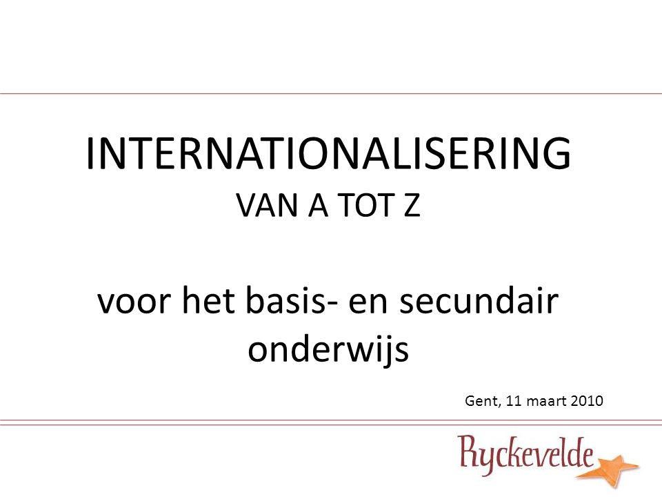 INTERNATIONALISERING VAN A TOT Z voor het basis- en secundair onderwijs Gent, 11 maart 2010