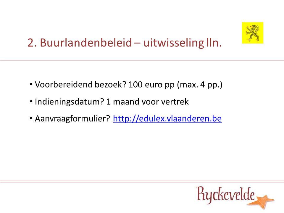2. Buurlandenbeleid – uitwisseling lln. Voorbereidend bezoek? 100 euro pp (max. 4 pp.) Indieningsdatum? 1 maand voor vertrek Aanvraagformulier? http:/