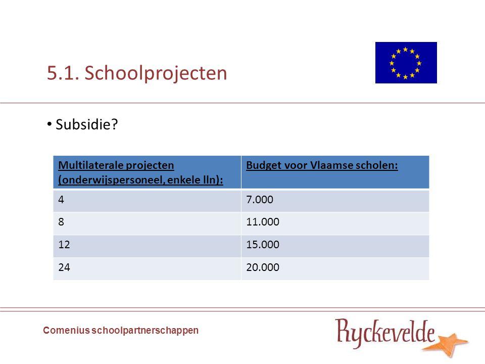5.1. Schoolprojecten Comenius schoolpartnerschappen Subsidie? Multilaterale projecten (onderwijspersoneel, enkele lln): Budget voor Vlaamse scholen: 4