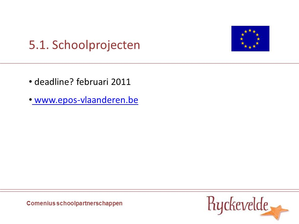 5.1. Schoolprojecten Comenius schoolpartnerschappen deadline februari 2011 www.epos-vlaanderen.be