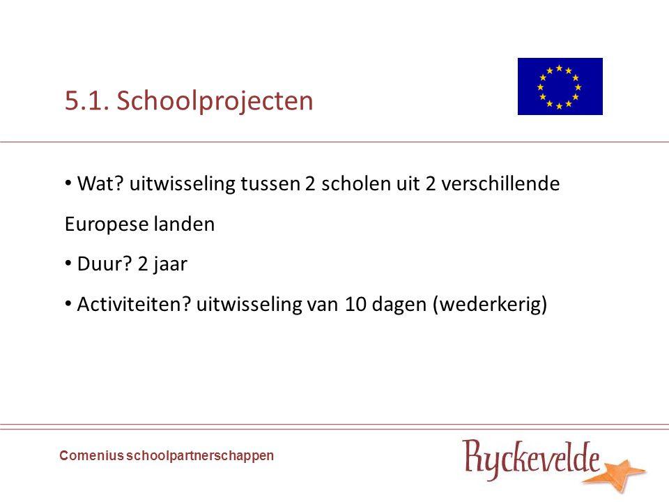5.1. Schoolprojecten Comenius schoolpartnerschappen Wat? uitwisseling tussen 2 scholen uit 2 verschillende Europese landen Duur? 2 jaar Activiteiten?