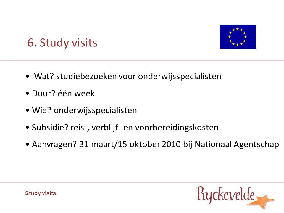 6. Study visits Wat? studiebezoeken voor onderwijsspecialisten Duur? één week Wie? onderwijsspecialisten Subsidie? reis-, verblijf- en voorbereidingsk