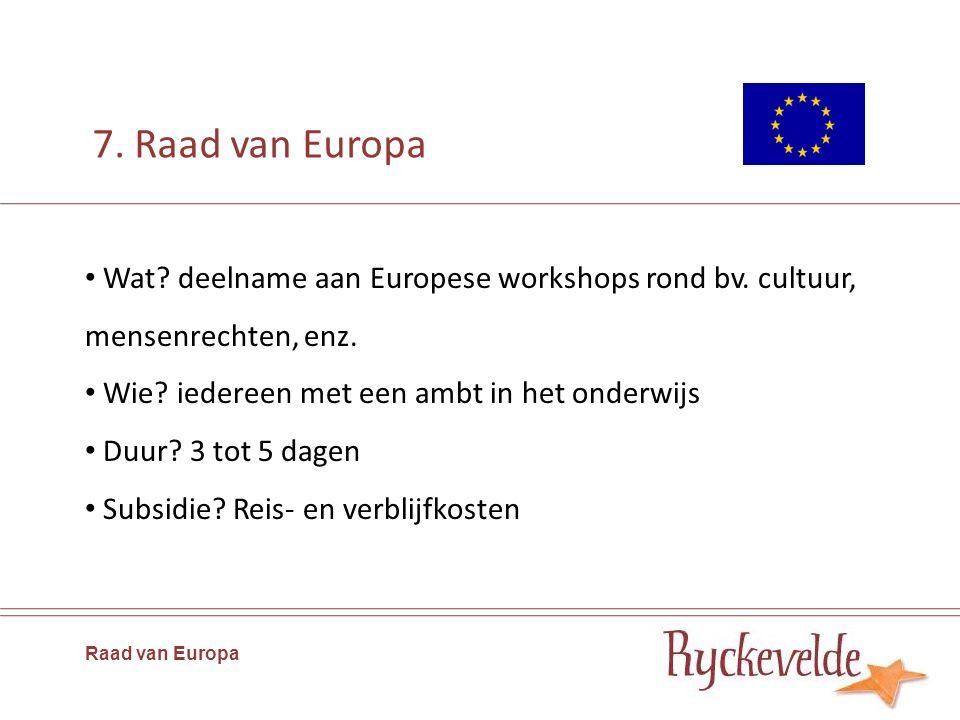 7. Raad van Europa Wat? deelname aan Europese workshops rond bv. cultuur, mensenrechten, enz. Wie? iedereen met een ambt in het onderwijs Duur? 3 tot
