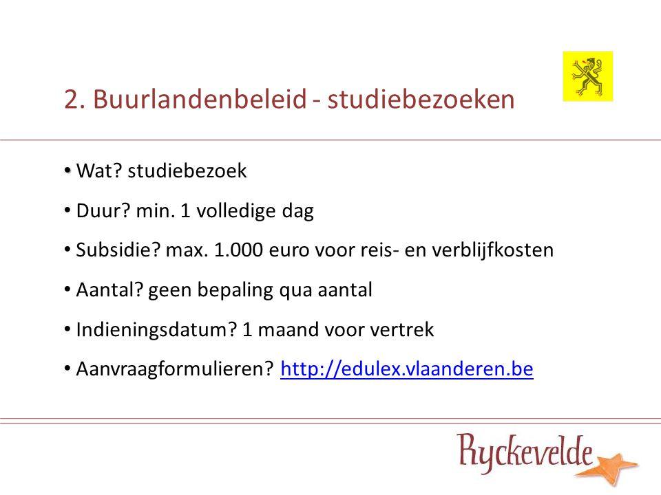 2. Buurlandenbeleid - studiebezoeken Wat? studiebezoek Duur? min. 1 volledige dag Subsidie? max. 1.000 euro voor reis- en verblijfkosten Aantal? geen