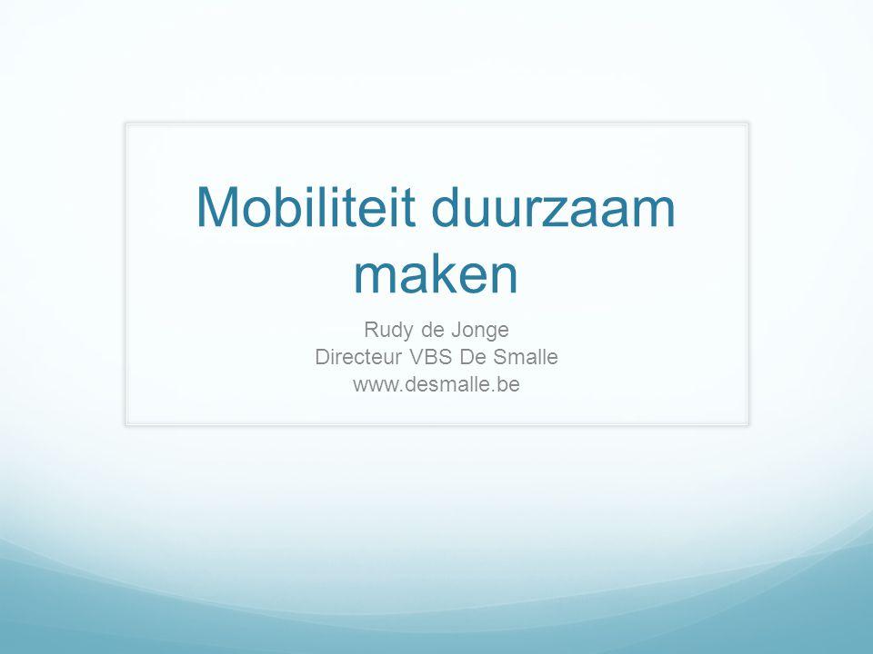 Mobiliteit duurzaam maken Rudy de Jonge Directeur VBS De Smalle www.desmalle.be