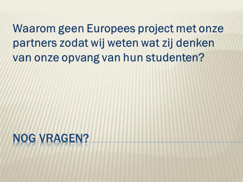 Waarom geen Europees project met onze partners zodat wij weten wat zij denken van onze opvang van hun studenten