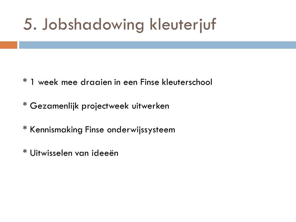 5. Jobshadowing kleuterjuf * 1 week mee draaien in een Finse kleuterschool * Gezamenlijk projectweek uitwerken * Kennismaking Finse onderwijssysteem *