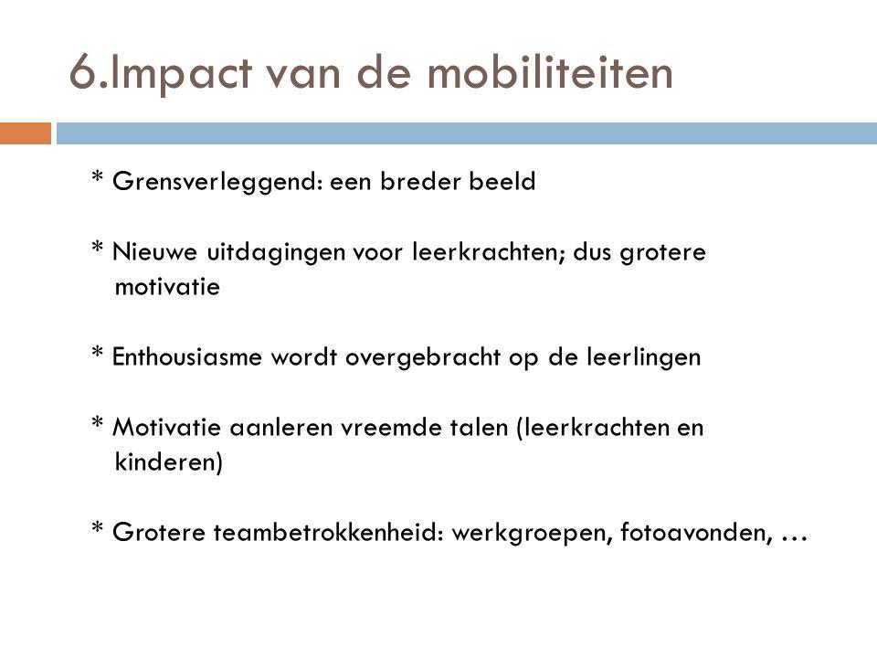 6.Impact van de mobiliteiten * Grensverleggend: een breder beeld * Nieuwe uitdagingen voor leerkrachten; dus grotere motivatie * Enthousiasme wordt overgebracht op de leerlingen * Motivatie aanleren vreemde talen (leerkrachten en kinderen) * Grotere teambetrokkenheid: werkgroepen, fotoavonden, …