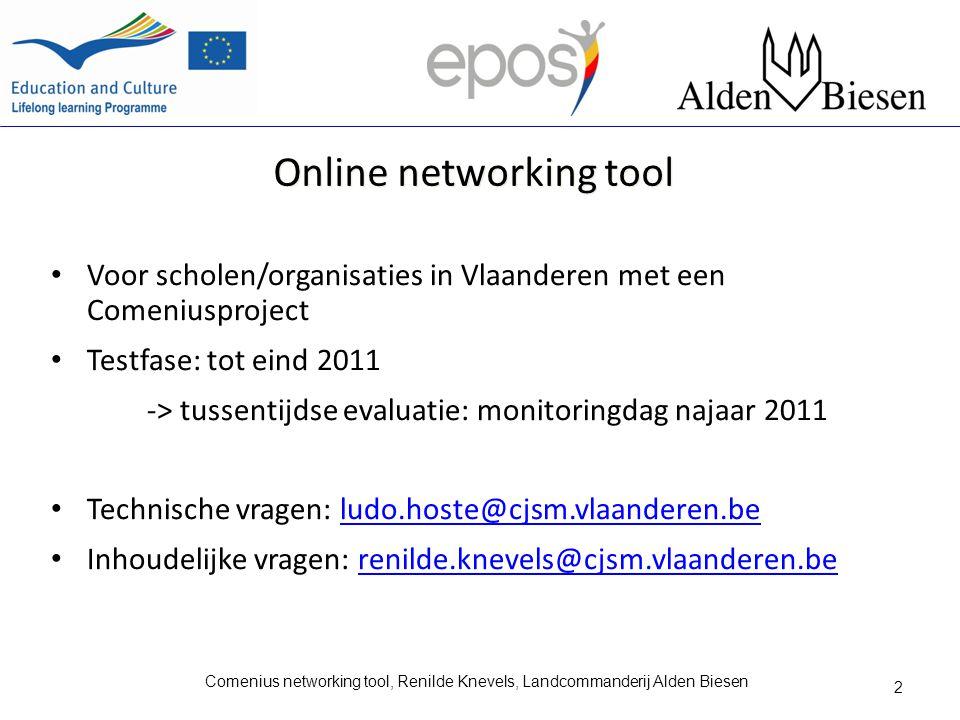 Online networking tool Voor scholen/organisaties in Vlaanderen met een Comeniusproject Testfase: tot eind 2011 -> tussentijdse evaluatie: monitoringdag najaar 2011 Technische vragen: ludo.hoste@cjsm.vlaanderen.beludo.hoste@cjsm.vlaanderen.be Inhoudelijke vragen: renilde.knevels@cjsm.vlaanderen.berenilde.knevels@cjsm.vlaanderen.be 2 Comenius networking tool, Renilde Knevels, Landcommanderij Alden Biesen
