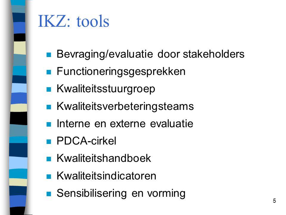 5 IKZ: tools n Bevraging/evaluatie door stakeholders n Functioneringsgesprekken n Kwaliteitsstuurgroep n Kwaliteitsverbeteringsteams n Interne en exte