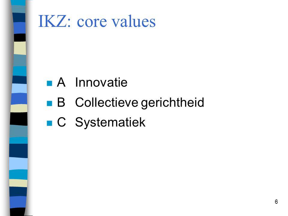 6 IKZ: core values n AInnovatie n BCollectieve gerichtheid n CSystematiek