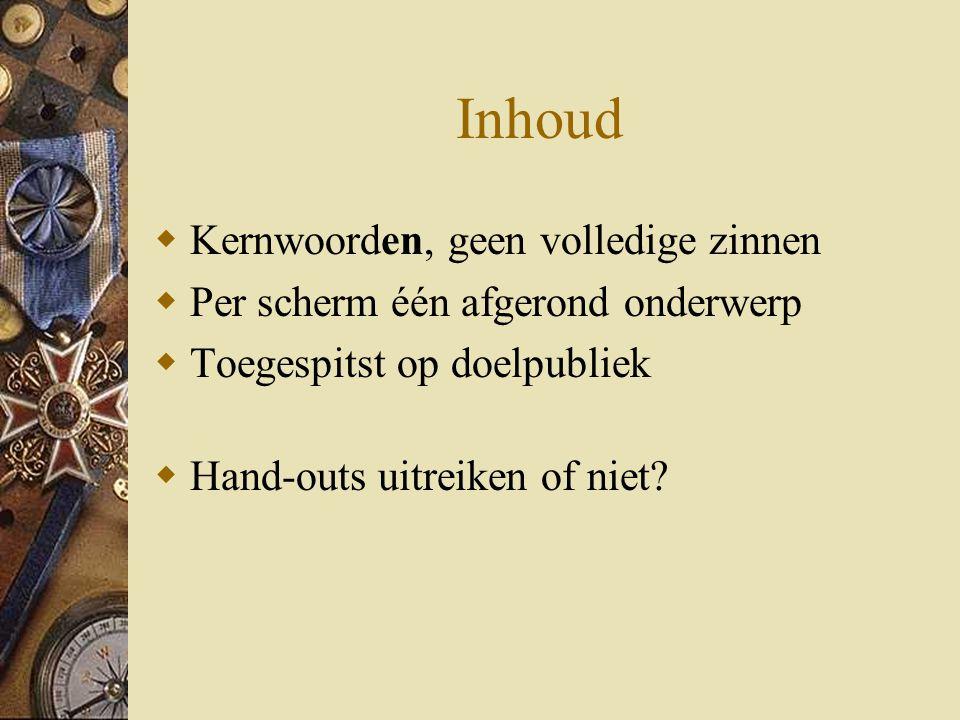 Inhoud  Kernwoorden, geen volledige zinnen  Per scherm één afgerond onderwerp  Toegespitst op doelpubliek  Hand-outs uitreiken of niet?