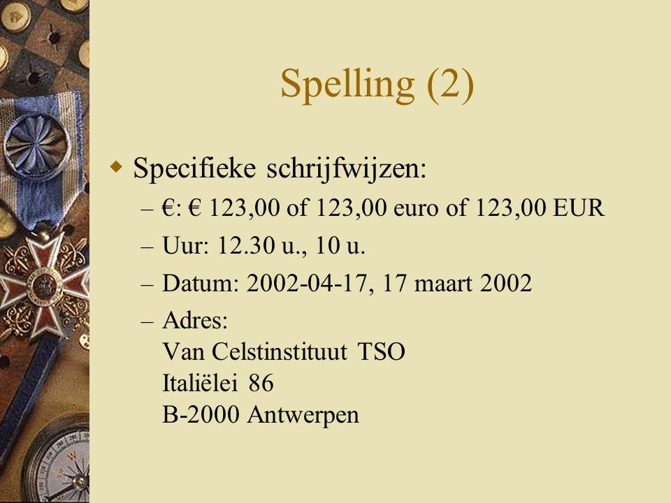 Spelling (2)  Specifieke schrijfwijzen: – €: € 123,00 of 123,00 euro of 123,00 EUR – Uur: 12.30 u., 10 u. – Datum: 2002-04-17, 17 maart 2002 – Adres:
