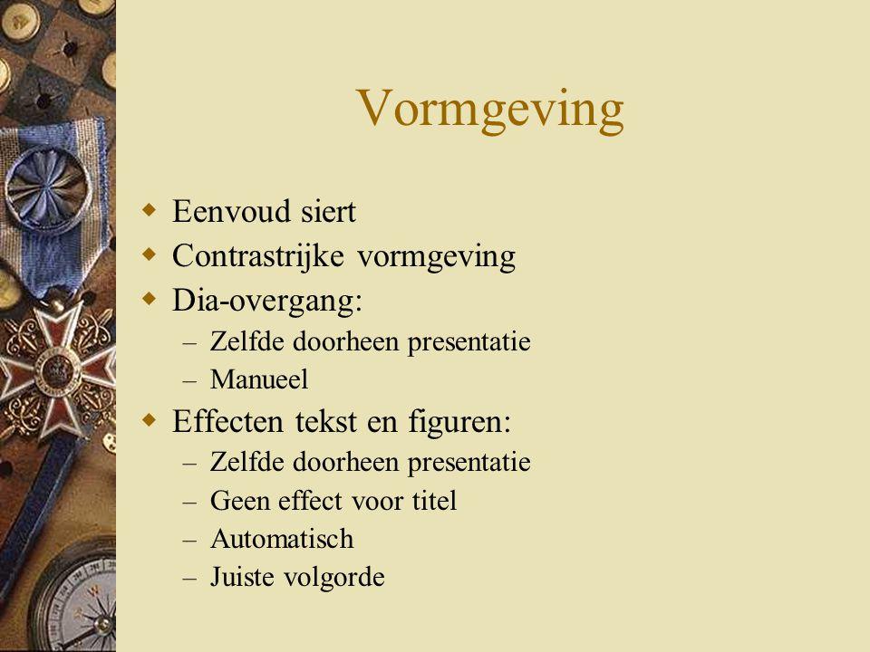 Vormgeving  Eenvoud siert  Contrastrijke vormgeving  Dia-overgang: – Zelfde doorheen presentatie – Manueel  Effecten tekst en figuren: – Zelfde do