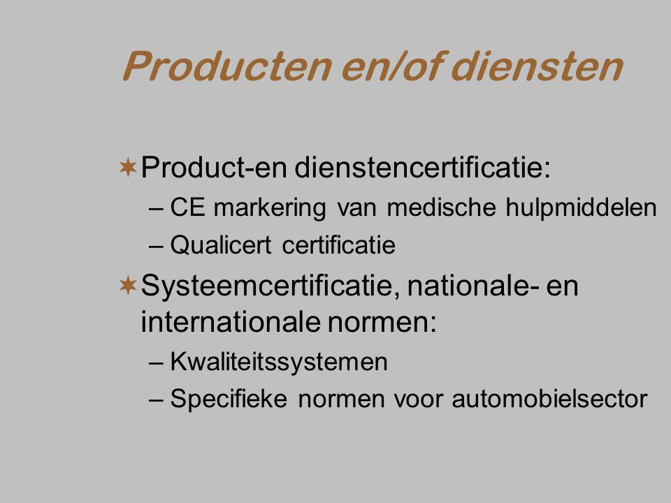 Producten en/of diensten  Product-en dienstencertificatie: –CE markering van medische hulpmiddelen –Qualicert certificatie  Systeemcertificatie, nationale- en internationale normen: –Kwaliteitssystemen –Specifieke normen voor automobielsector
