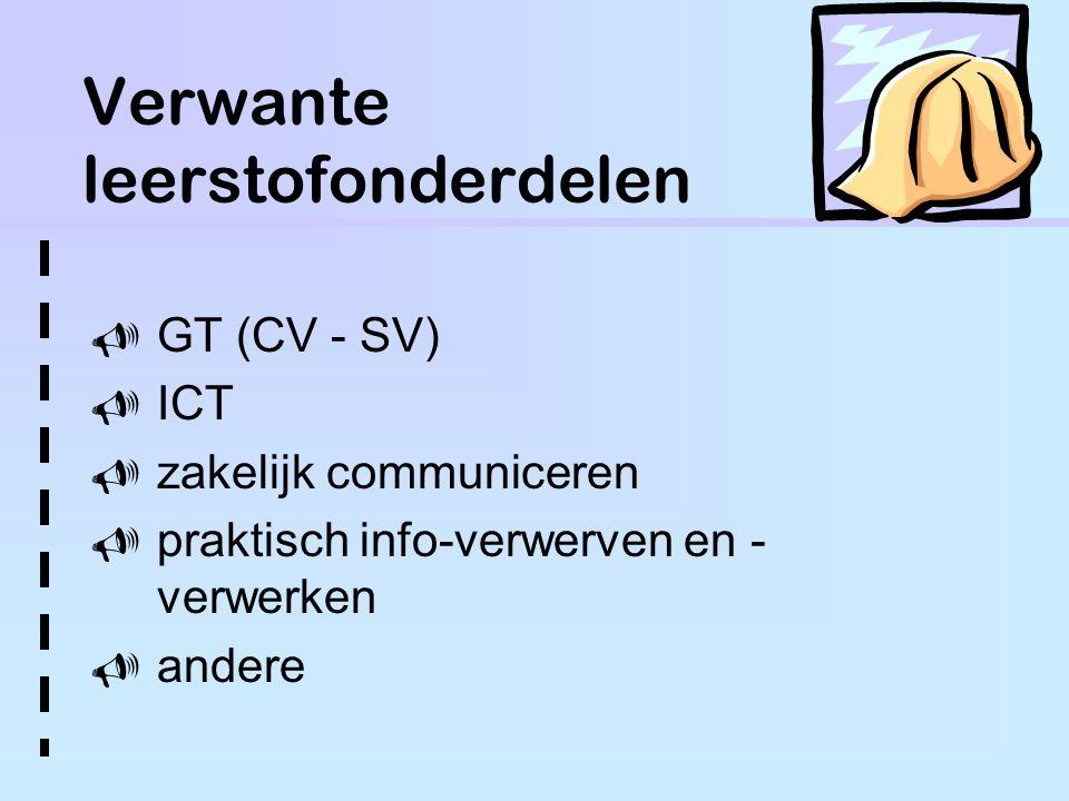 Verwante leerstofonderdelen  GT (CV - SV)  ICT  zakelijk communiceren  praktisch info-verwerven en - verwerken  andere